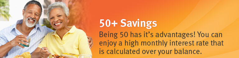 Being 50 has it advantages! You can enjoy a high monthly interest rate that is calculated over your balance.