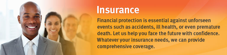 Insurance.  Financial protection is essential against unforseen events such as accidents, ill health, or even premature death.  Let us help you face the future with confidence.
