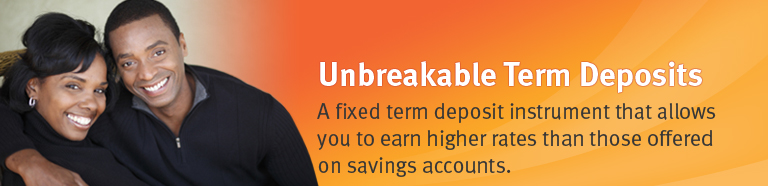 Unbreakable Term Deposits. A fixed term deposit instrument that allows you to earn higher rates than those offered on savings accounts.