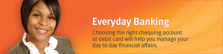 Everyday Banking - Choosing the right chequing account or debit card will help you to manage your day to day financial affairs.