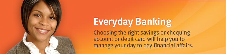 Choosing the right savings, chequing account or debit card will help you to manage your day to day financial affairs.