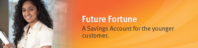 Future Fortune. A savings account for the younger customer.
