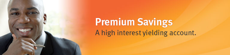 Premium Savings. A high interest yielding account.